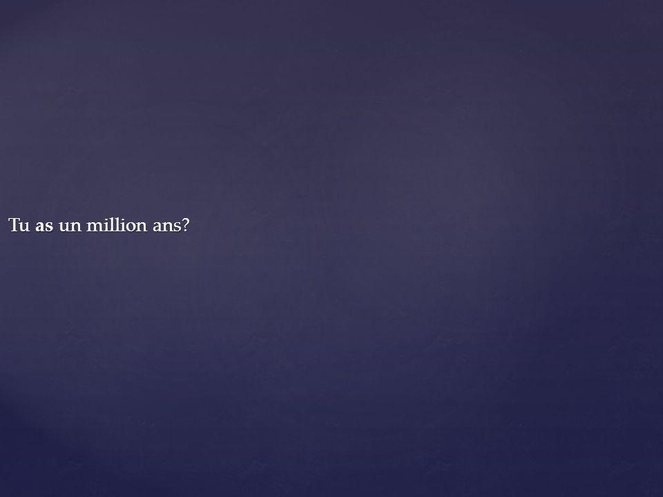 Tu as un million ans?