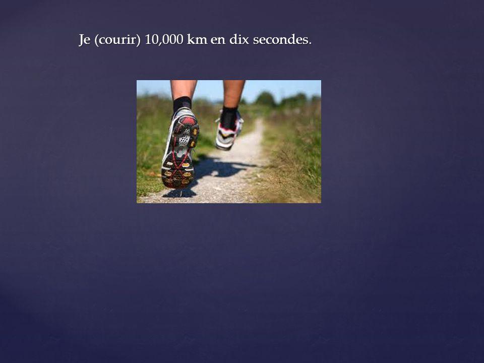 Je (courir) 10,000 km en dix secondes.