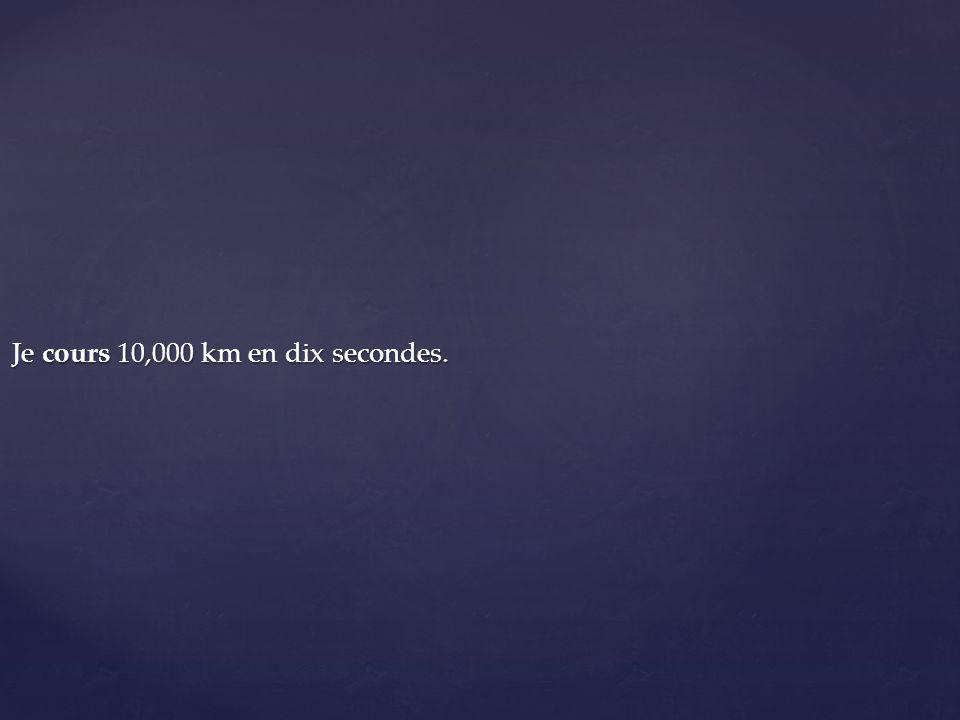 Je cours 10,000 km en dix secondes.