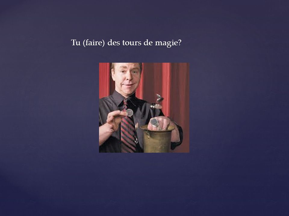 Tu (faire) des tours de magie?