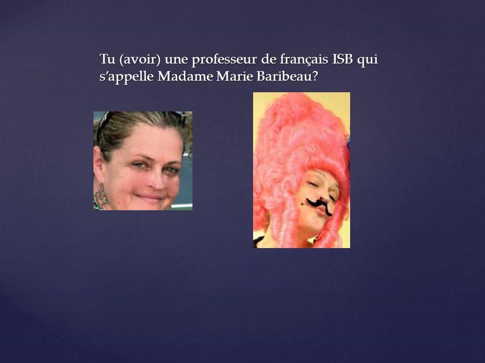 Tu (avoir) une professeur de français ISB qui sappelle Madame Marie Baribeau?