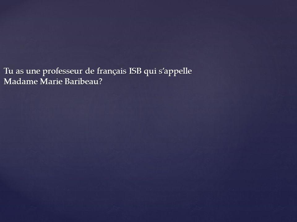 Tu as une professeur de français ISB qui sappelle Madame Marie Baribeau?