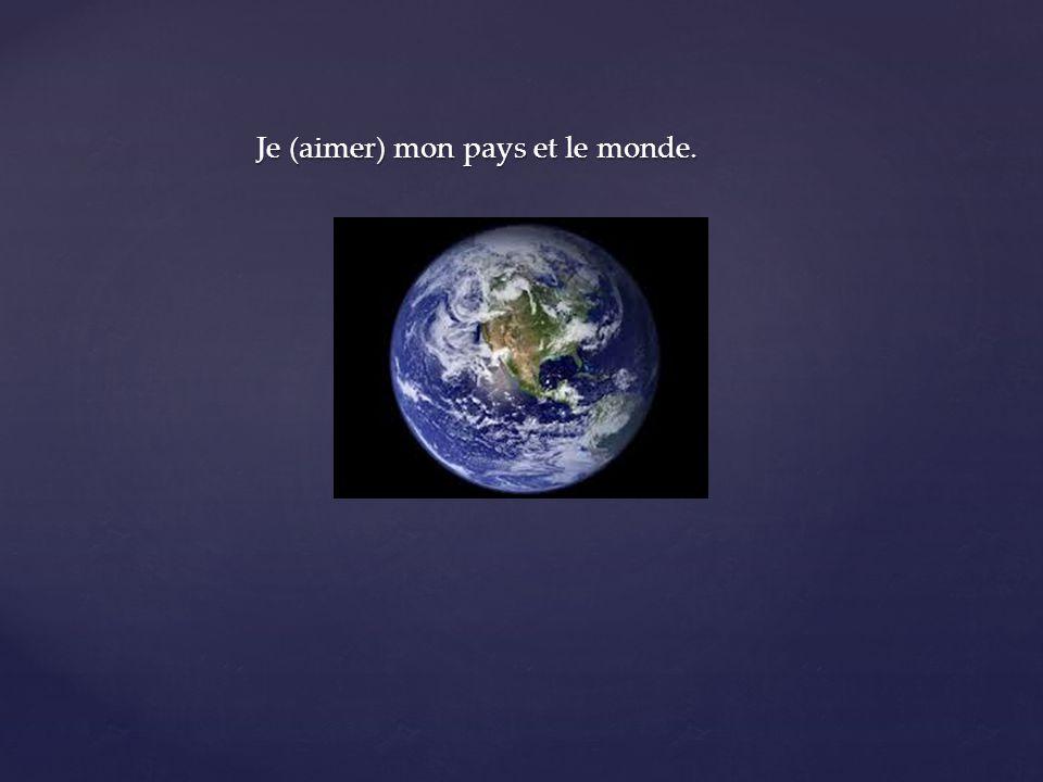 Je (aimer) mon pays et le monde.
