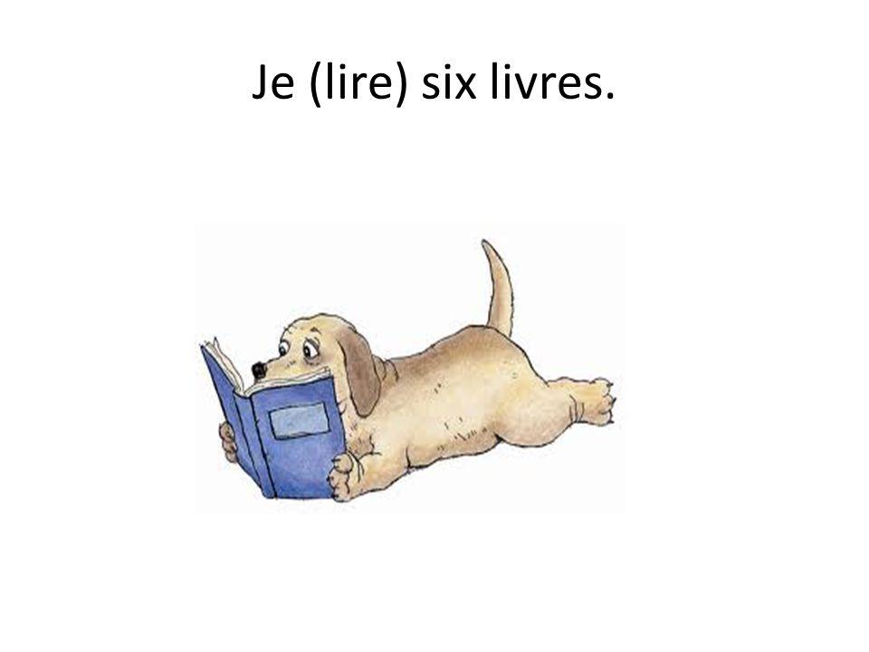 Je (lire) six livres.