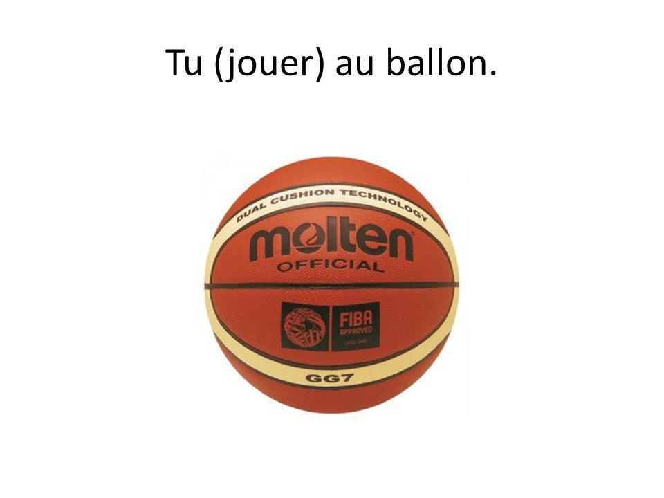 Tu (jouer) au ballon.