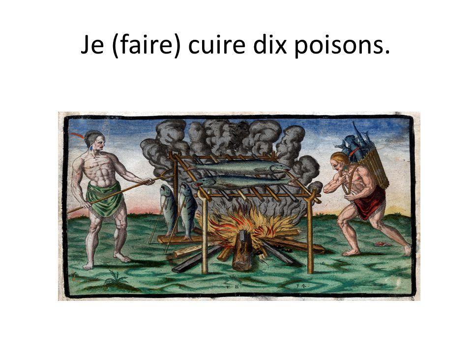 Je (faire) cuire dix poisons.