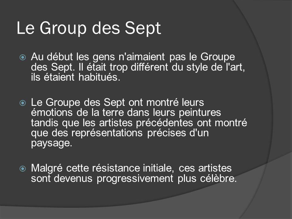 Le Group des Sept Au début les gens n'aimaient pas le Groupe des Sept. Il était trop différent du style de l'art, ils étaient habitués. Le Groupe des