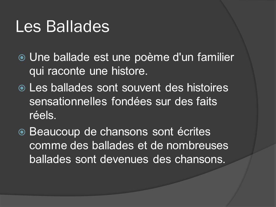 Les Ballades Une ballade est une poème d'un familier qui raconte une histore. Les ballades sont souvent des histoires sensationnelles fondées sur des