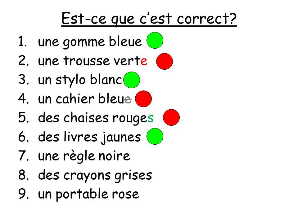 Est-ce que cest correct? 1.une gomme bleue 2.une trousse verte 3.un stylo blanc 4.un cahier bleue 5.des chaises rouges 6.des livres jaunes 7.une règle