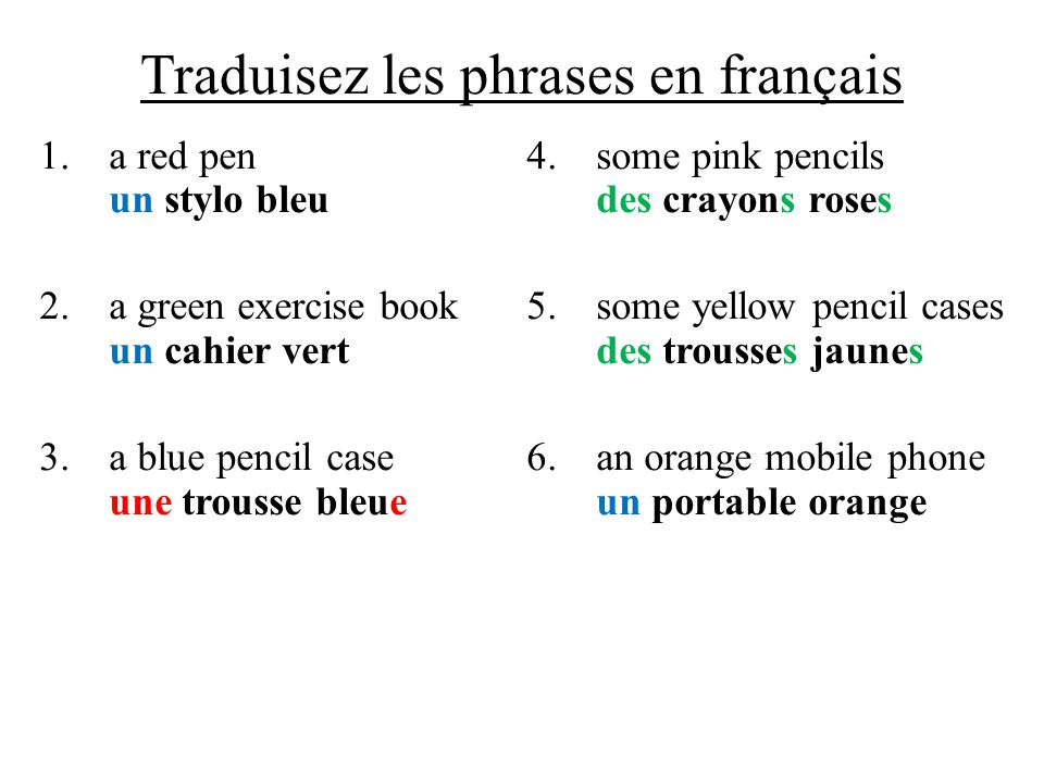 Traduisez les phrases en français 1.a red pen un stylo bleu 2.a green exercise book un cahier vert 3.a blue pencil case une trousse bleue 4.some pink