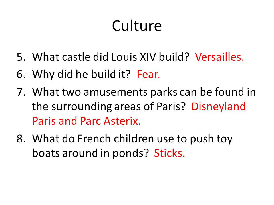 Culture 5.What castle did Louis XIV build? Versailles. 6.Why did he build it? Fear. 7.What two amusements parks can be found in the surrounding areas