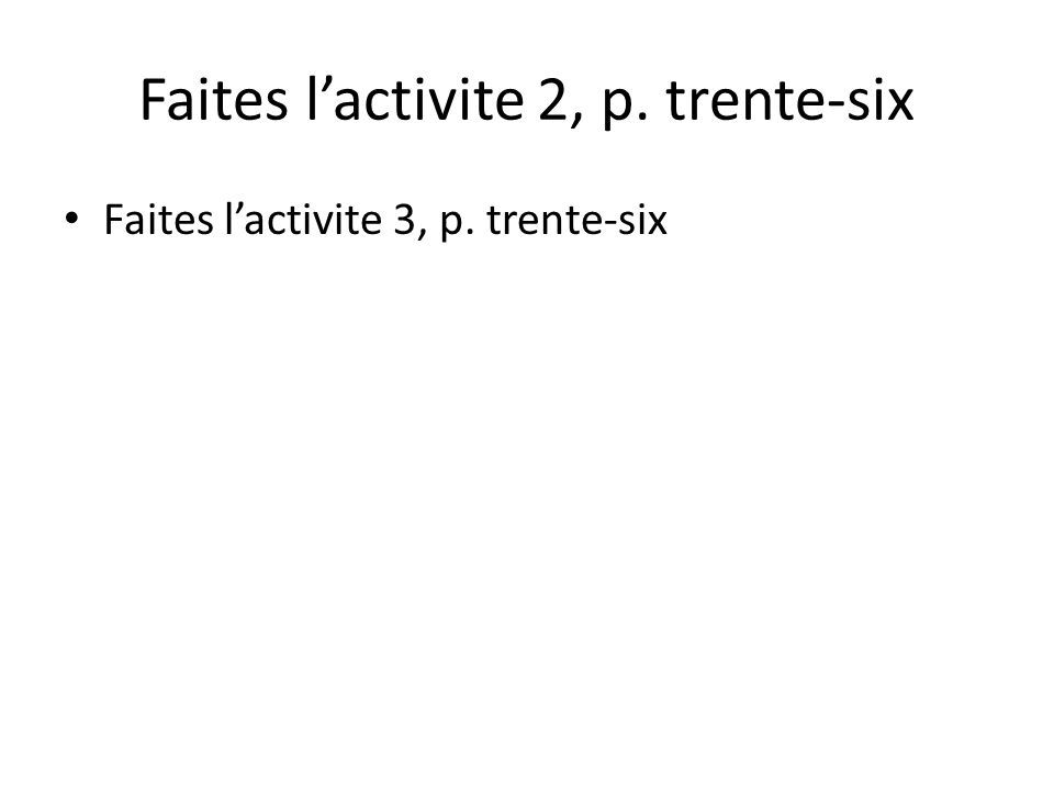Faites lactivite 2, p. trente-six Faites lactivite 3, p. trente-six