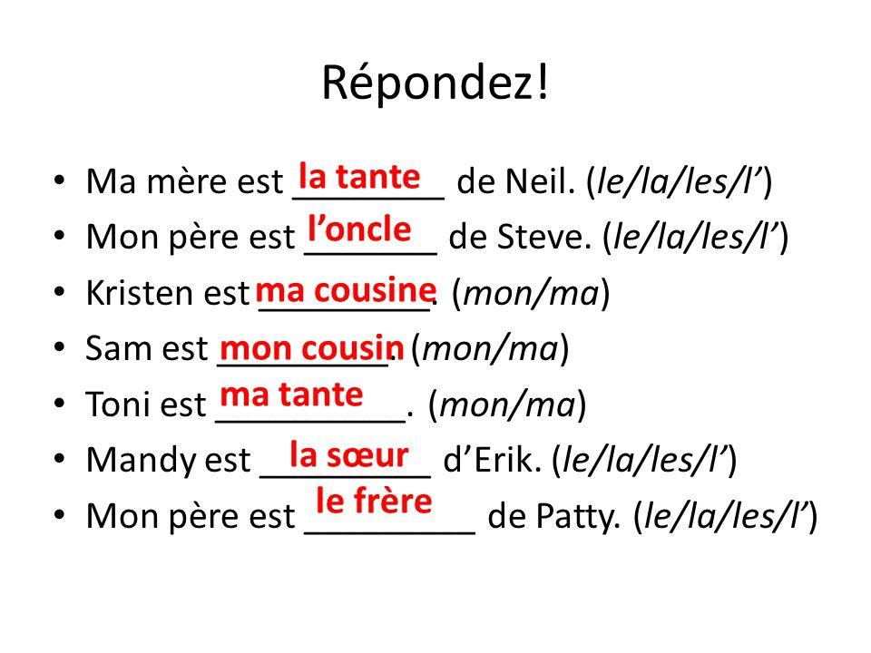 Répondez! Ma mère est ________ de Neil. (le/la/les/l) Mon père est _______ de Steve. (le/la/les/l) Kristen est _________. (mon/ma) Sam est _________.