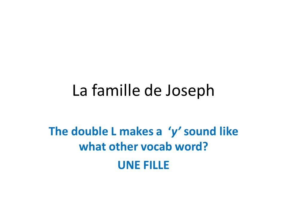La famille de Joseph The double L makes a y sound like what other vocab word? UNE FILLE