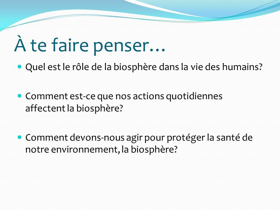 À te faire penser… Quel est le rôle de la biosphère dans la vie des humains? Comment est-ce que nos actions quotidiennes affectent la biosphère? Comme