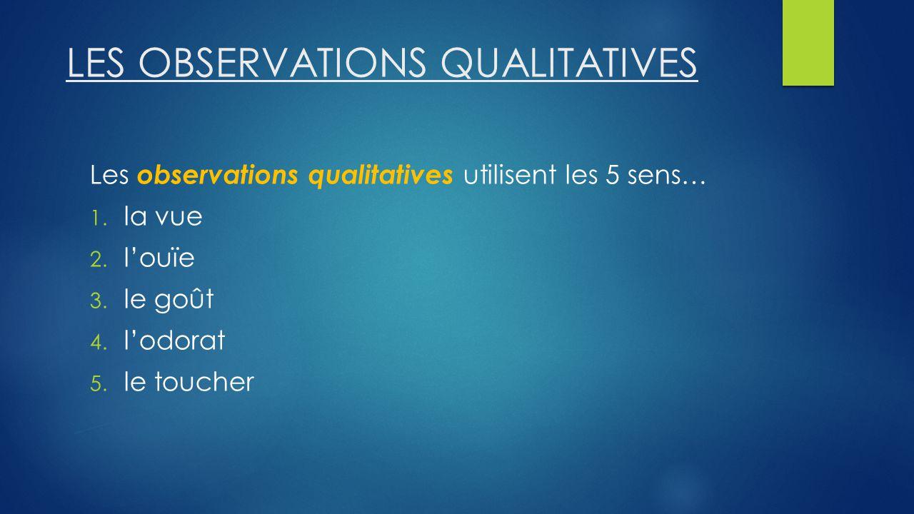 LES OBSERVATIONS QUALITATIVES Les observations qualitatives utilisent les 5 sens… 1.