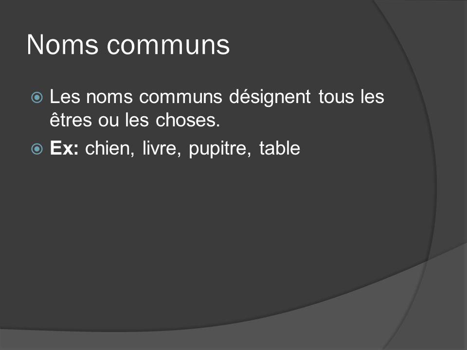 Noms communs Les noms communs désignent tous les êtres ou les choses. Ex: chien, livre, pupitre, table