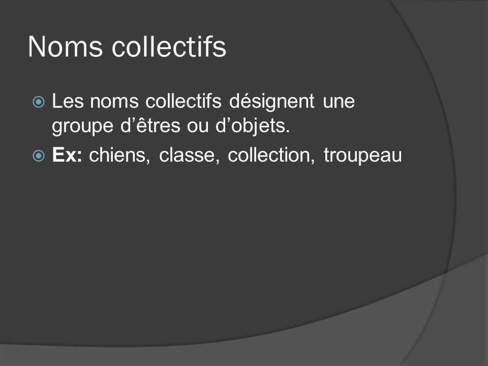 Noms collectifs Les noms collectifs désignent une groupe dêtres ou dobjets. Ex: chiens, classe, collection, troupeau