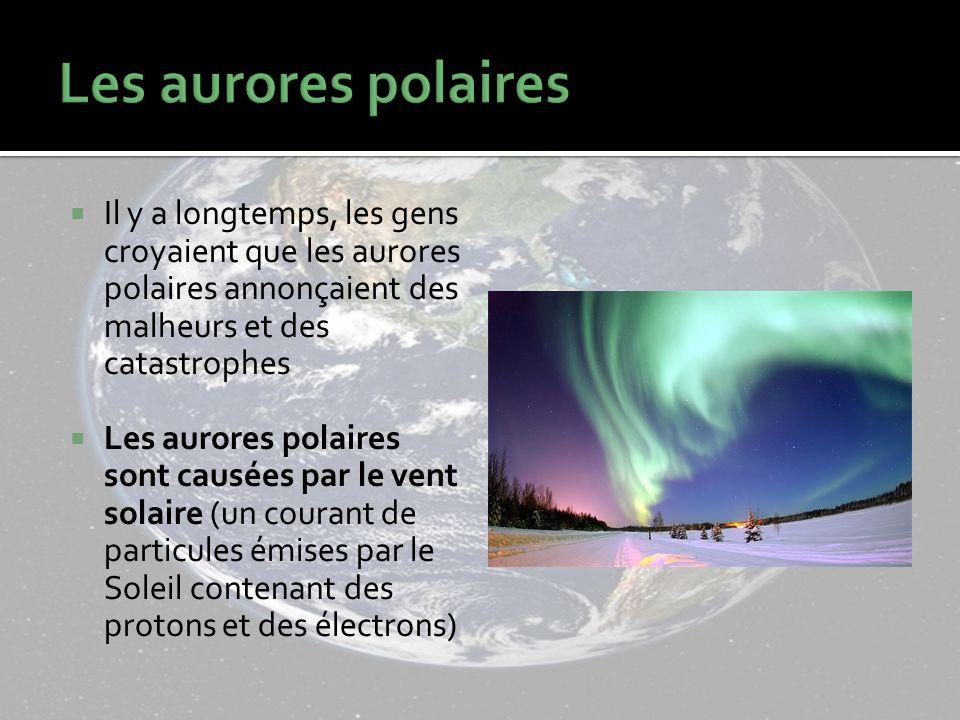 Il y a longtemps, les gens croyaient que les aurores polaires annonçaient des malheurs et des catastrophes Les aurores polaires sont causées par le vent solaire (un courant de particules émises par le Soleil contenant des protons et des électrons)