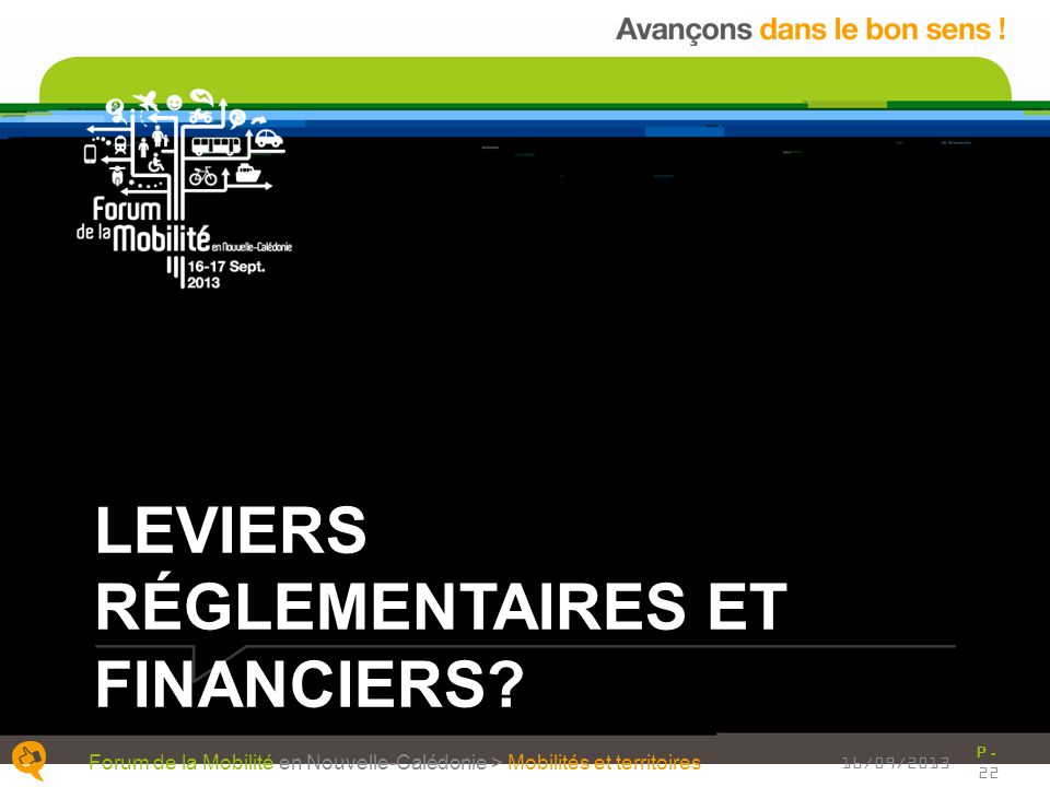 LEVIERS RÉGLEMENTAIRES ET FINANCIERS? P. 22 Forum de la Mobilité en Nouvelle-Calédonie > Mobilités et territoires 16/09/2013