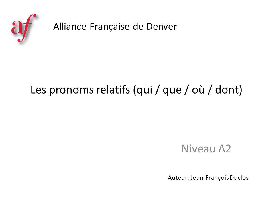 Les pronoms relatifs (qui / que / où / dont) Niveau A2 Alliance Française de Denver Auteur: Jean-François Duclos