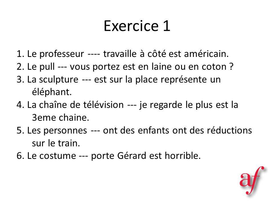 Exercice 1 1. Le professeur ---- travaille à côté est américain. 2. Le pull --- vous portez est en laine ou en coton ? 3. La sculpture --- est sur la