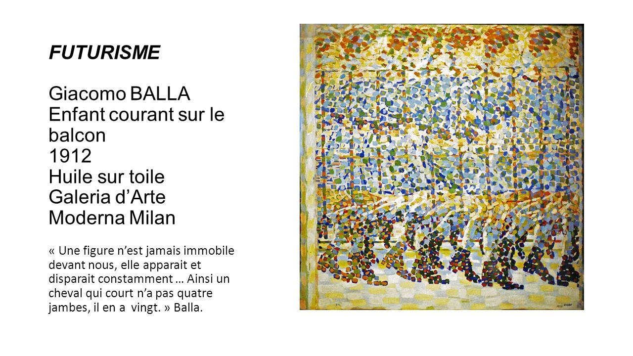 FUTURISME Giacomo BALLA Enfant courant sur le balcon 1912 Huile sur toile Galeria dArte Moderna Milan « Une figure nest jamais immobile devant nous, elle apparait et disparait constamment … Ainsi un cheval qui court na pas quatre jambes, il en a vingt.