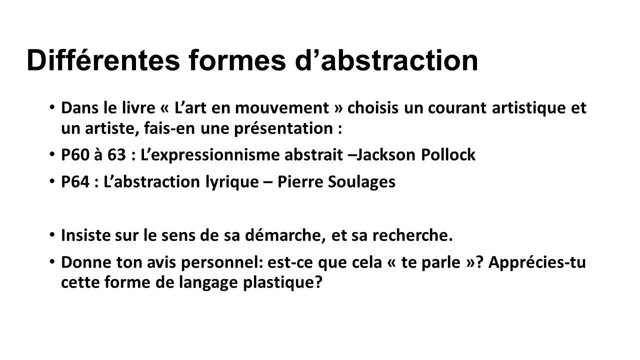 Différentes formes dabstraction Dans le livre « Lart en mouvement » choisis un courant artistique et un artiste, fais-en une présentation : P60 à 63 : Lexpressionnisme abstrait –Jackson Pollock P64 : Labstraction lyrique – Pierre Soulages Insiste sur le sens de sa démarche, et sa recherche.