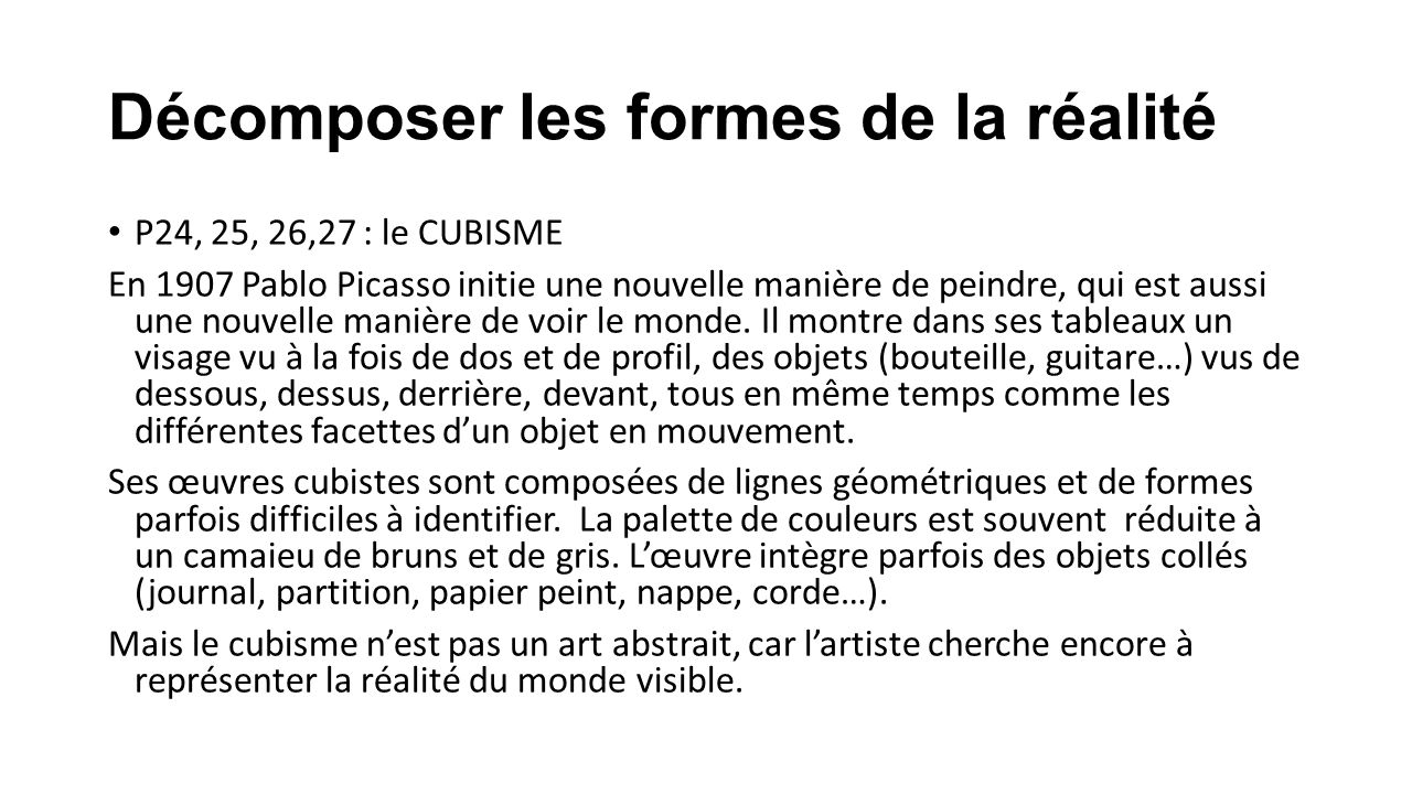 Décomposer les formes de la réalité P24, 25, 26,27 : le CUBISME En 1907 Pablo Picasso initie une nouvelle manière de peindre, qui est aussi une nouvel