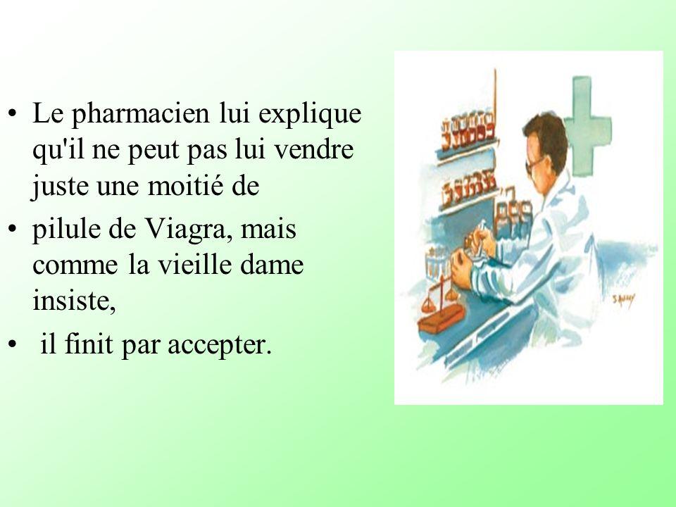 Le pharmacien lui explique qu il ne peut pas lui vendre juste une moitié de pilule de Viagra, mais comme la vieille dame insiste, il finit par accepter.