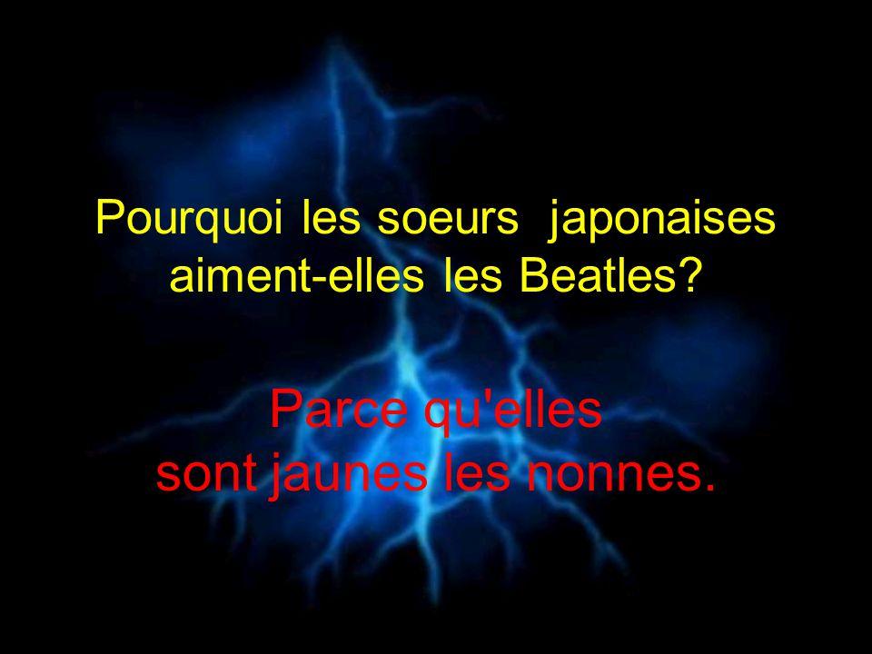 Pourquoi les soeurs japonaises aiment-elles les Beatles? Parce qu'elles sont jaunes les nonnes.