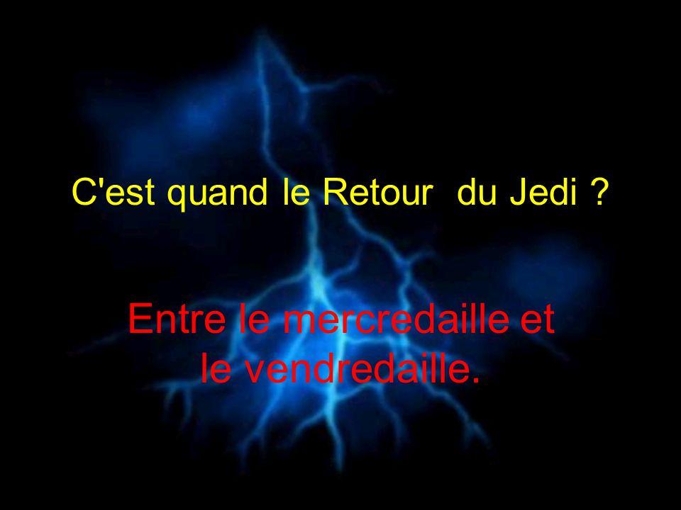 C'est quand le Retour du Jedi ? Entre le mercredaille et le vendredaille.