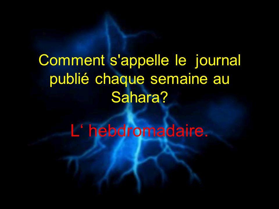 Comment s'appelle le journal publié chaque semaine au Sahara? L hebdromadaire.