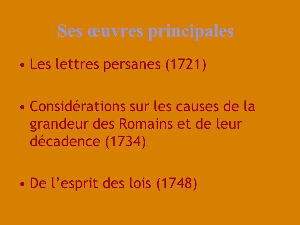 Ses œuvres principales Les lettres persanes (1721) Considérations sur les causes de la grandeur des Romains et de leur décadence (1734) De lesprit des