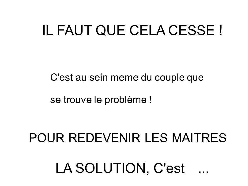 IL FAUT QUE CELA CESSE ! C'est au sein meme du couple que se trouve le problème ! POUR REDEVENIR LES MAITRES LA SOLUTION, C'est...