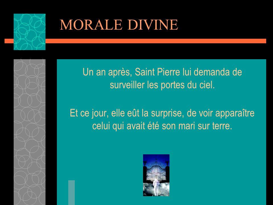 MORALE DIVINE Quand Saint Pierre arriva, elle lui dit: - Quel endroit merveilleux! - Comment puis-je entrer? Saint Pierre lui dit: - Je vais te dire u