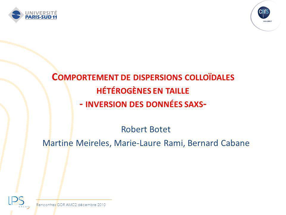 Rencontres GDR AMC2 décembre 2010 C OMPORTEMENT DE DISPERSIONS COLLOÏDALES HÉTÉROGÈNES EN TAILLE - INVERSION DES DONNÉES SAXS - Robert Botet Martine M