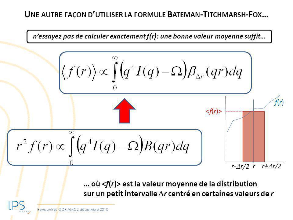 Rencontres GDR AMC2 décembre 2010 U NE AUTRE FAÇON D UTILISER LA FORMULE B ATEMAN -T ITCHMARSH -F OX … … où est la valeur moyenne de la distribution sur un petit intervalle r centré en certaines valeurs de r nessayez pas de calculer exactement f(r): une bonne valeur moyenne suffit… r r+ r/2 r- r/2 f(r)f(r)