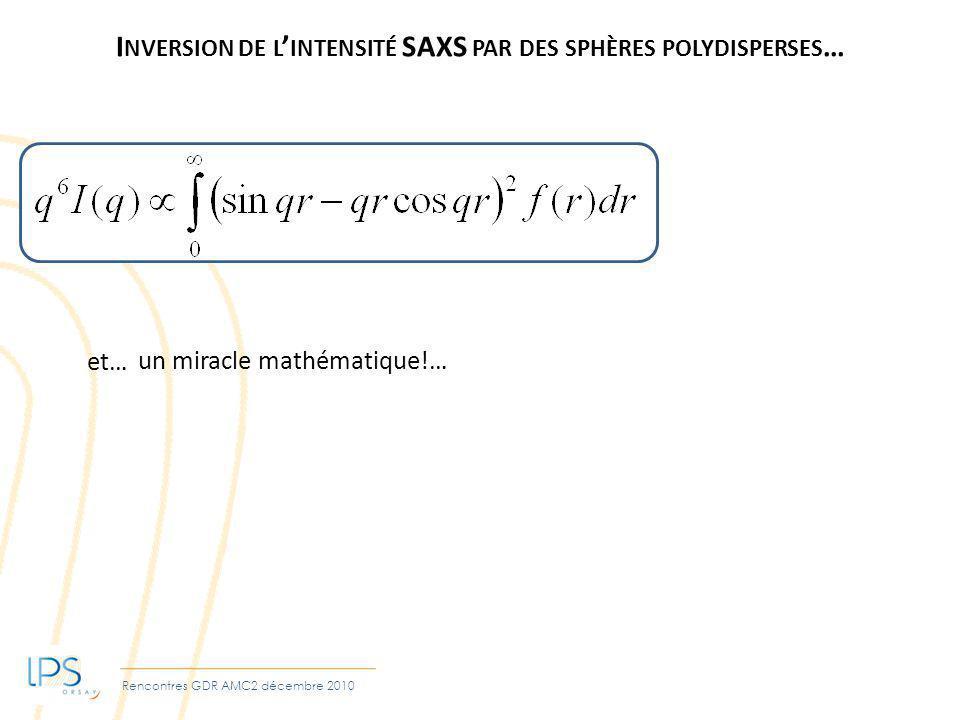 Rencontres GDR AMC2 décembre 2010 I NVERSION DE L INTENSITÉ SAXS PAR DES SPHÈRES POLYDISPERSES … et… un miracle mathématique!…