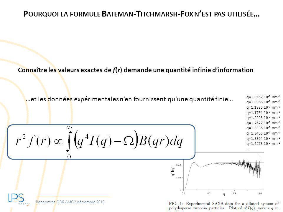 Rencontres GDR AMC2 décembre 2010 P OURQUOI LA FORMULE B ATEMAN -T ITCHMARSH -F OX N EST PAS UTILISÉE … Connaître les valeurs exactes de f(r) demande une quantité infinie dinformation …et les données expérimentales nen fournissent quune quantité finie… q=1.0552 10 -2 nm -1 q=1.0966 10 -2 nm -1 q=1.1380 10 -2 nm -1 q=1.1794 10 -2 nm -1 q=1.2208 10 -2 nm -1 q=1.2622 10 -2 nm -1 q=1.3036 10 -2 nm -1 q=1.3450 10 -2 nm -1 q=1.3864 10 -2 nm -1 q=1.4278 10 -2 nm -1 …