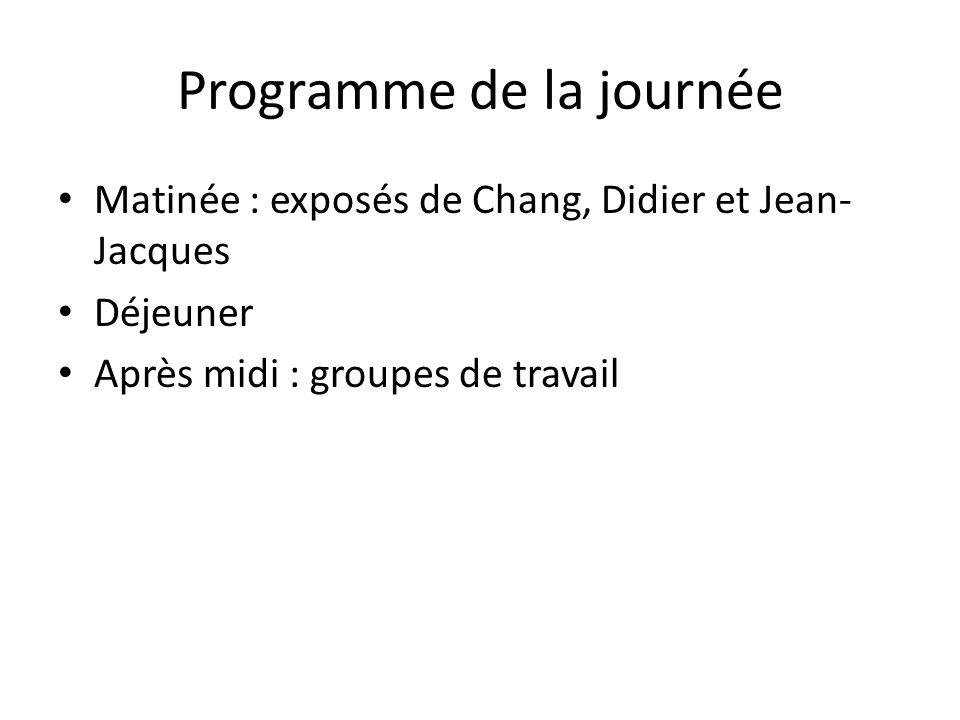 Programme de la journée Matinée : exposés de Chang, Didier et Jean- Jacques Déjeuner Après midi : groupes de travail