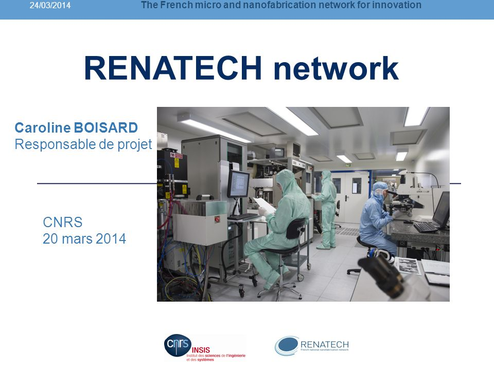 Caroline BOISARD Responsable de projet CNRS 20 mars 2014 24/03/2014 The French micro and nanofabrication network for innovation RENATECH network