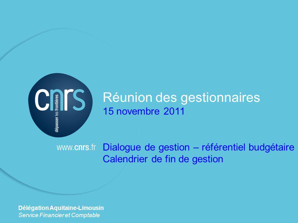 Réunion des gestionnaires 15 novembre 2011 Dialogue de gestion – référentiel budgétaire Calendrier de fin de gestion Délégation Aquitaine-Limousin Service Financier et Comptable
