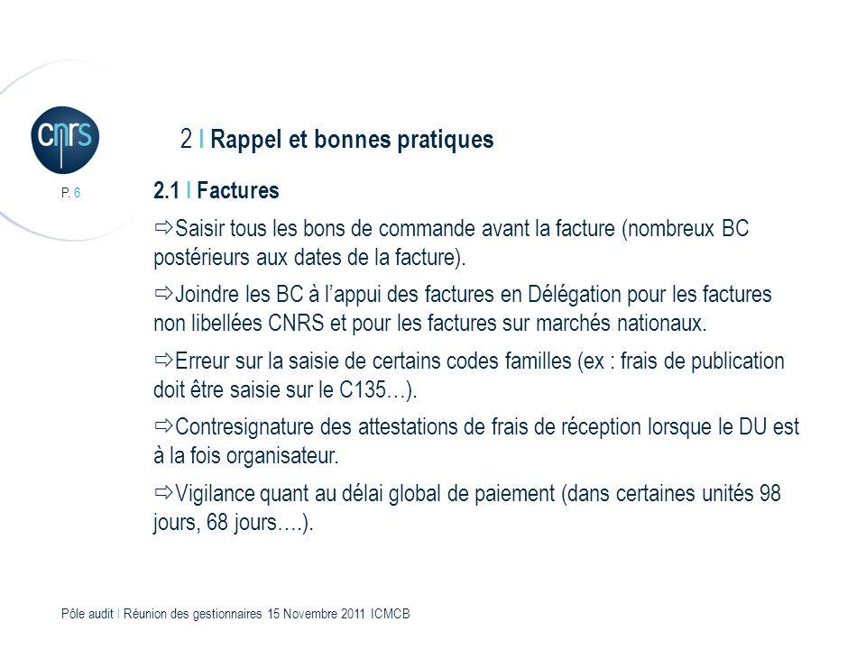 P. 6 Pôle audit l Réunion des gestionnaires 15 Novembre 2011 ICMCB 2.1 I Factures Saisir tous les bons de commande avant la facture (nombreux BC posté