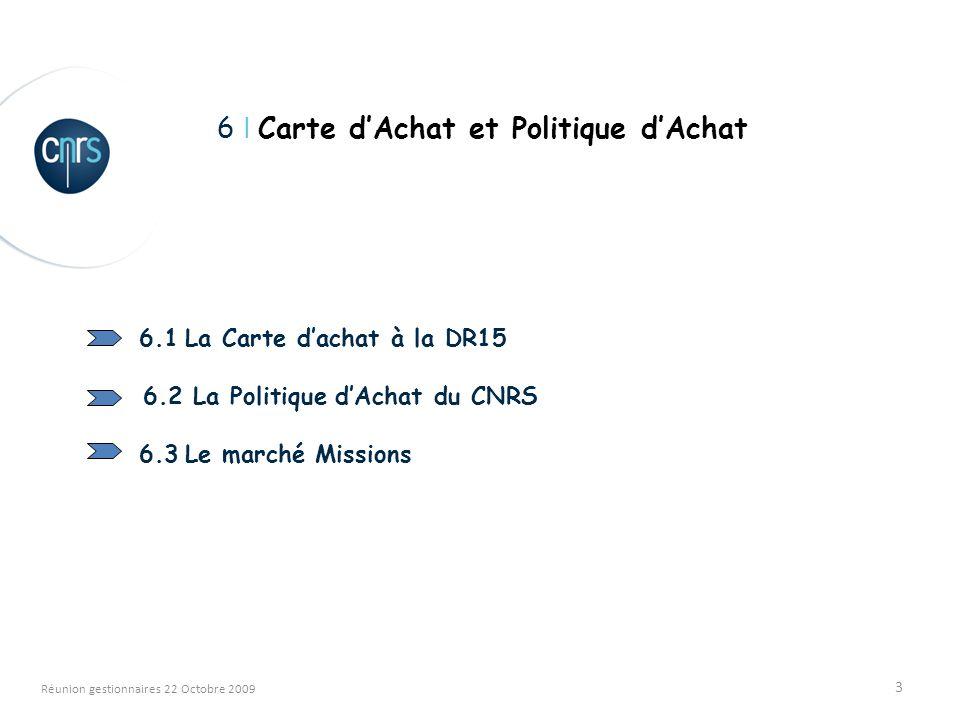 3 Réunion gestionnaires 22 Octobre 2009 6 I Carte dAchat et Politique dAchat 6.1 La Carte dachat à la DR15 6.2 La Politique dAchat du CNRS 6.3 Le marché Missions
