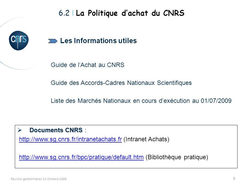 9 Réunion gestionnaires 22 Octobre 2009 Les Informations utiles Guide de lAchat au CNRS Guide des Accords-Cadres Nationaux Scientifiques Liste des Marchés Nationaux en cours dexécution au 01/07/2009 6.2 I La Politique dachat du CNRS Documents CNRS : Documents CNRS : http://www.sg.cnrs.fr/intranetachats.fr (Intranet Achats)http://www.sg.cnrs.fr/intranetachats.fr http://www.sg.cnrs.fr/bpc/pratique/default.htm (Bibliothèque pratique)http://www.sg.cnrs.fr/bpc/pratique/default.htm