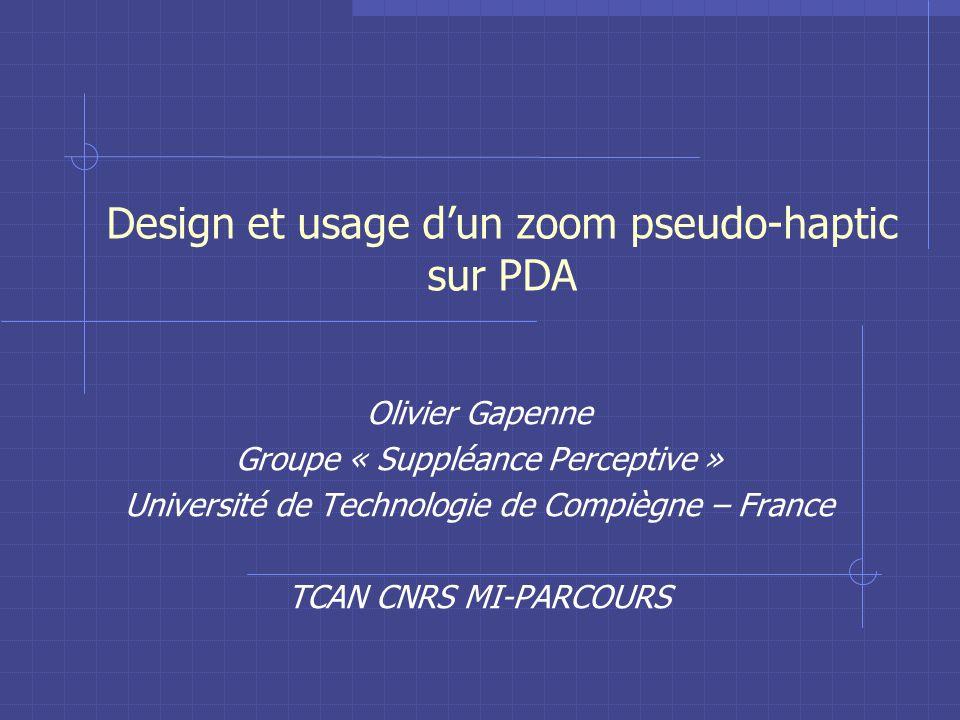 Design et usage dun zoom pseudo-haptic sur PDA Olivier Gapenne Groupe « Suppléance Perceptive » Université de Technologie de Compiègne – France TCAN CNRS MI-PARCOURS