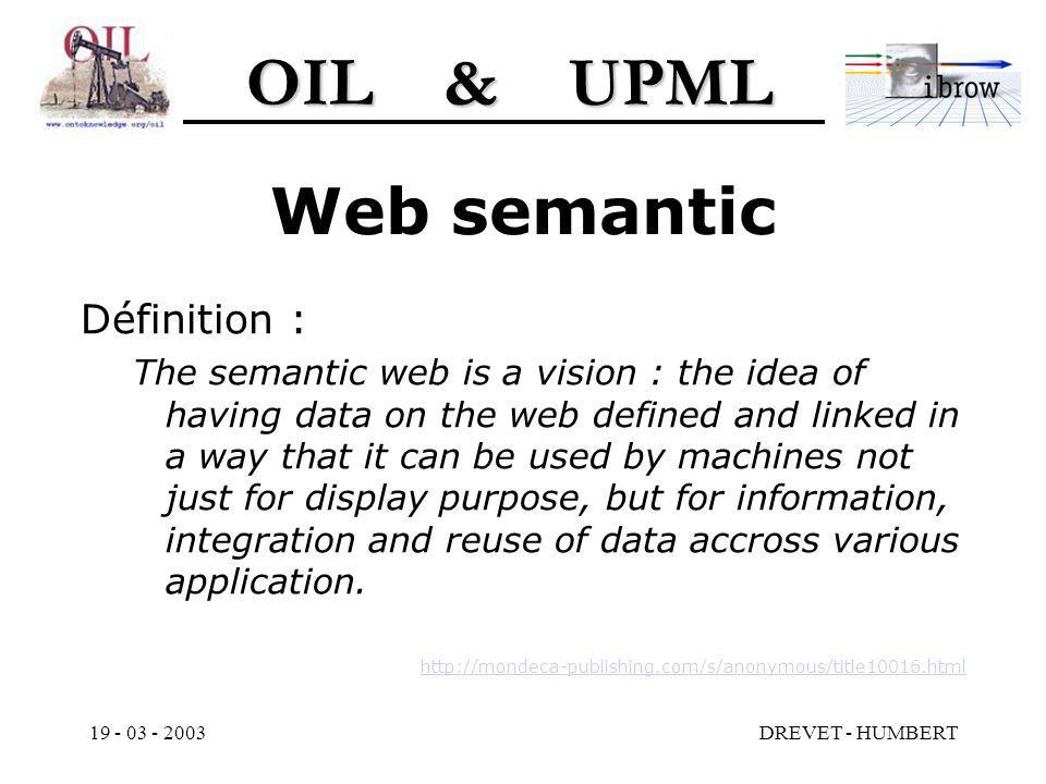 OIL & UPML 19 - 03 - 2003DREVET - HUMBERT Web semantic Définition : The semantic web is a vision : the idea of having data on the web defined and linked in a way that it can be used by machines not just for display purpose, but for information, integration and reuse of data accross various application.