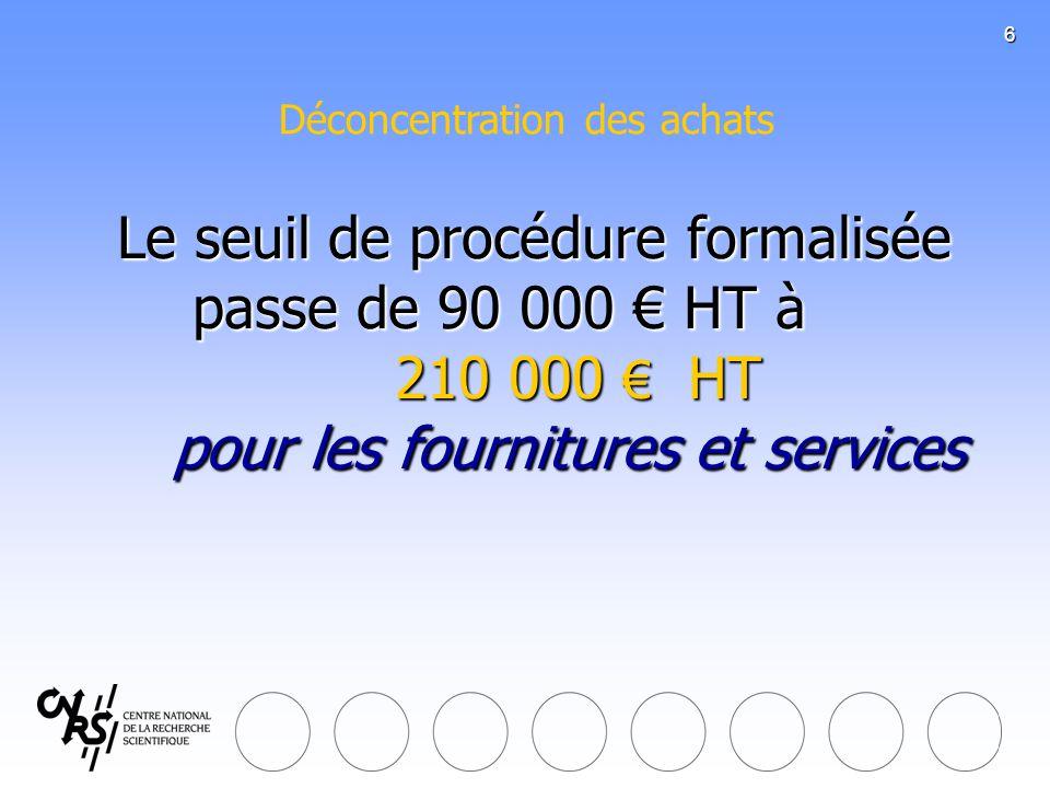 6 Le seuil de procédure formalisée passe de 90 000 HT à 210 000 HT pour les fournitures et services Le seuil de procédure formalisée passe de 90 000 H