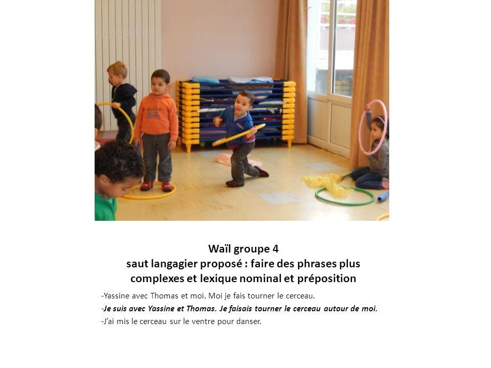 Waïl groupe 4 saut langagier proposé : faire des phrases plus complexes et lexique nominal et préposition -Yassine avec Thomas et moi. Moi je fais tou